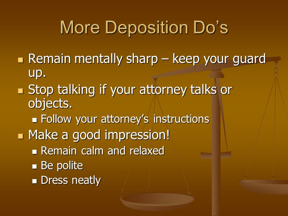 More Deposition Dos Remain mentally sharp – keep your guard up.