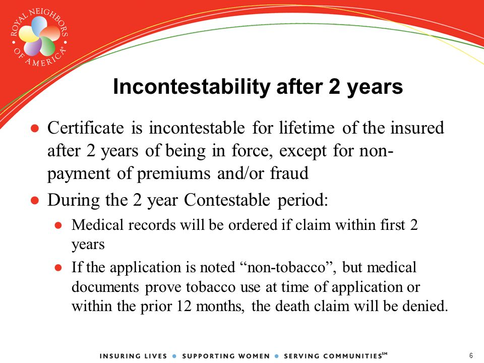 6 Incontestability after 2 years Certificate is incontestable for lifetime of the insured after 2 years of being in force, except for non- payment of premiums and/or fraud During the 2 year Contestable period: Medical records will be ordered if claim within first 2 years If the application is noted non-tobacco, but medical documents prove tobacco use at time of application or within the prior 12 months, the death claim will be denied.