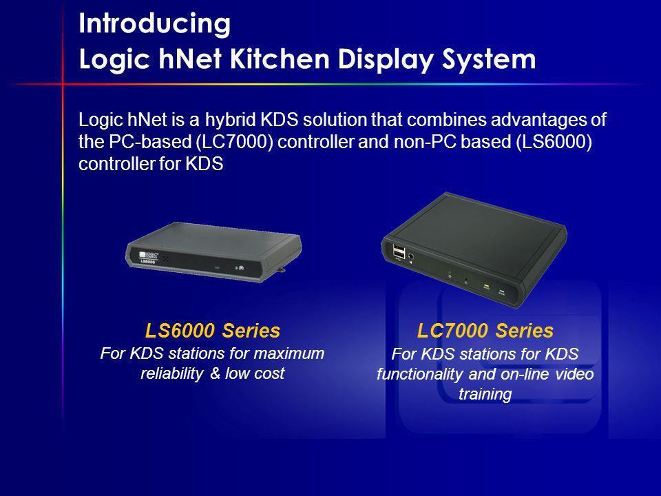 LS6000 Series For KDS stations for maximum reliability & low cost Introducing Logic hNet Kitchen Display System Logic hNet is a hybrid KDS solution that combines advantages of the PC-based (LC7000) controller and non-PC based (LS6000) controller for KDS LC7000 Series For KDS stations for KDS functionality and on-line video training