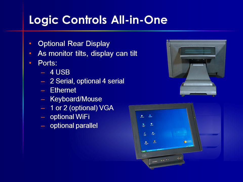 Logic Controls All-in-One Optional Rear Display As monitor tilts, display can tilt Ports: –4 USB –2 Serial, optional 4 serial –Ethernet –Keyboard/Mouse –1 or 2 (optional) VGA –optional WiFi –optional parallel