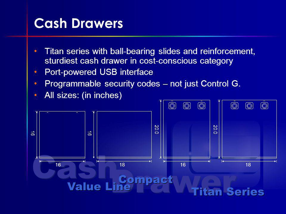 Cash Drawer Cash Drawers Titan series with ball-bearing slides and reinforcement, sturdiest cash drawer in cost-conscious category Port-powered USB interface Programmable security codes – not just Control G.