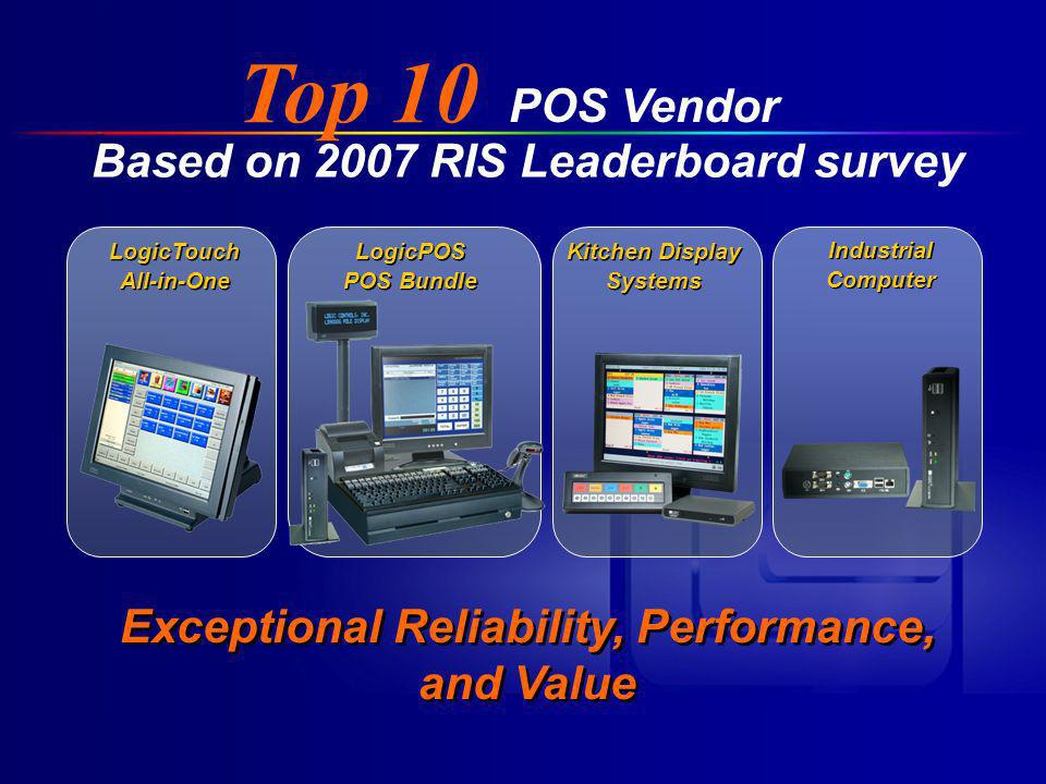 POS Vendor LogicTouch All-in-One LogicTouch All-in-One LogicPOS POS Bundle LogicPOS POS Bundle Kitchen Display Systems Kitchen Display Systems Industrial Computer Industrial Computer Top 10 Based on 2007 RIS Leaderboard survey Exceptional Reliability, Performance, and Value Exceptional Reliability, Performance, and Value