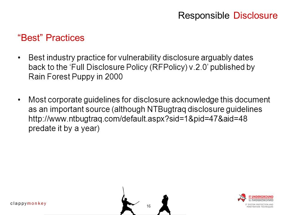 Best industry practice for vulnerability disclosure arguably dates back to the Full Disclosure Policy (RFPolicy) v.2.0 published by Rain Forest Puppy in 2000 Most corporate guidelines for disclosure acknowledge this document as an important source (although NTBugtraq disclosure guidelines   sid=1&pid=47&aid=48 predate it by a year) Responsible Disclosure Best Practices 16