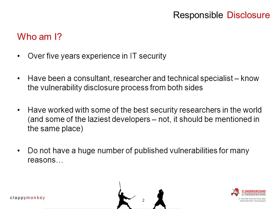 Over five years experience in IT security Have been a consultant, researcher and technical specialist – know the vulnerability disclosure process from both sides Have worked with some of the best security researchers in the world (and some of the laziest developers – not, it should be mentioned in the same place) Do not have a huge number of published vulnerabilities for many reasons… Who am I.