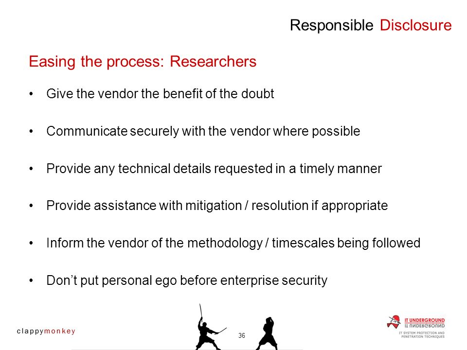 Give the vendor the benefit of the doubt Communicate securely with the vendor where possible Provide any technical details requested in a timely manner Provide assistance with mitigation / resolution if appropriate Inform the vendor of the methodology / timescales being followed Dont put personal ego before enterprise security Responsible Disclosure Easing the process: Researchers 36