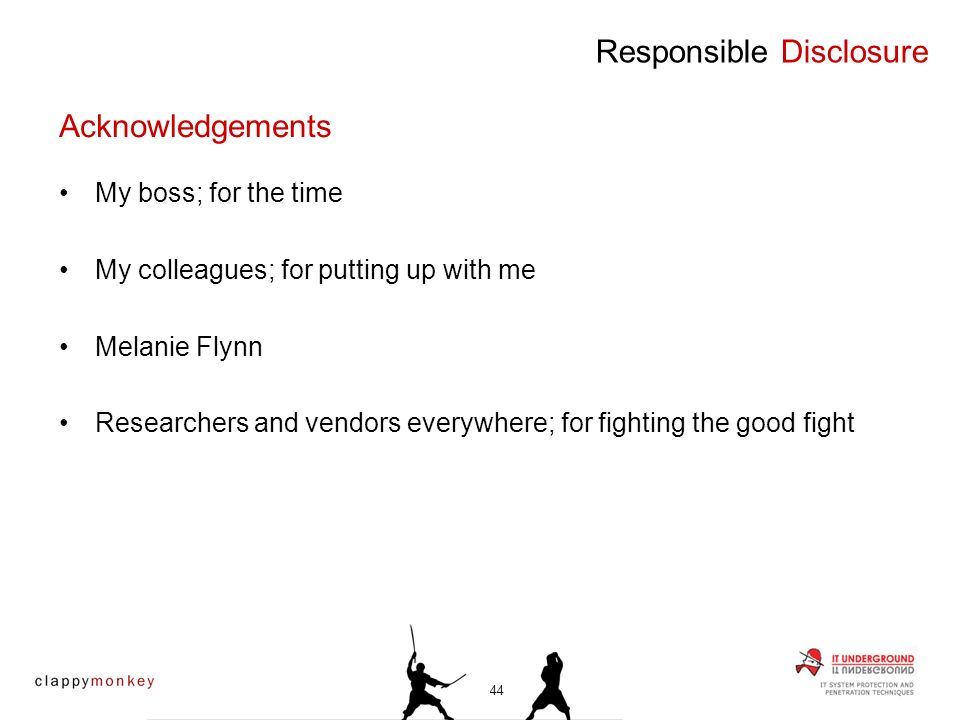 My boss; for the time My colleagues; for putting up with me Melanie Flynn Researchers and vendors everywhere; for fighting the good fight Responsible Disclosure Acknowledgements 44