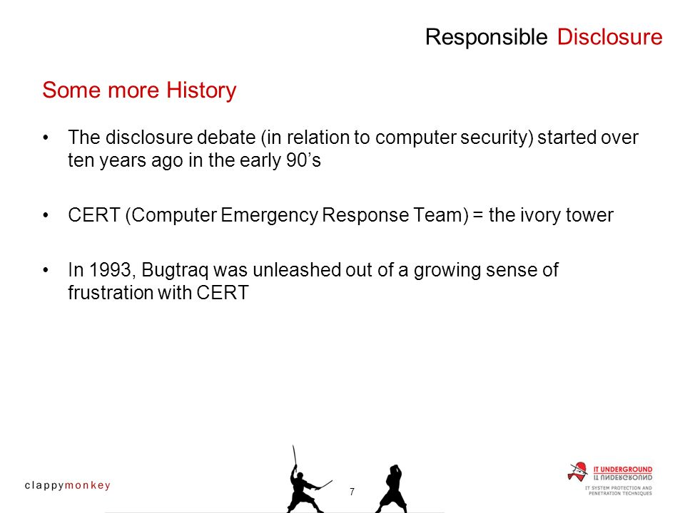 Some more History The disclosure debate (in relation to computer security) started over ten years ago in the early 90s CERT (Computer Emergency Response Team) = the ivory tower In 1993, Bugtraq was unleashed out of a growing sense of frustration with CERT 7
