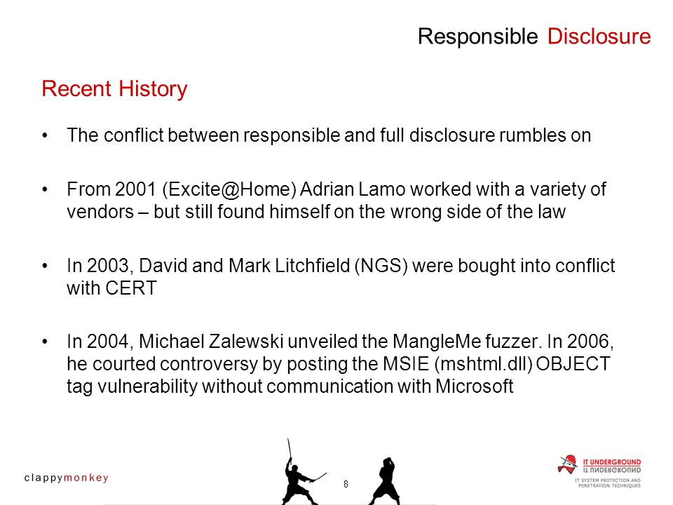 The conflict between responsible and full disclosure rumbles on From 2001 Adrian Lamo worked with a variety of vendors – but still found himself on the wrong side of the law In 2003, David and Mark Litchfield (NGS) were bought into conflict with CERT In 2004, Michael Zalewski unveiled the MangleMe fuzzer.