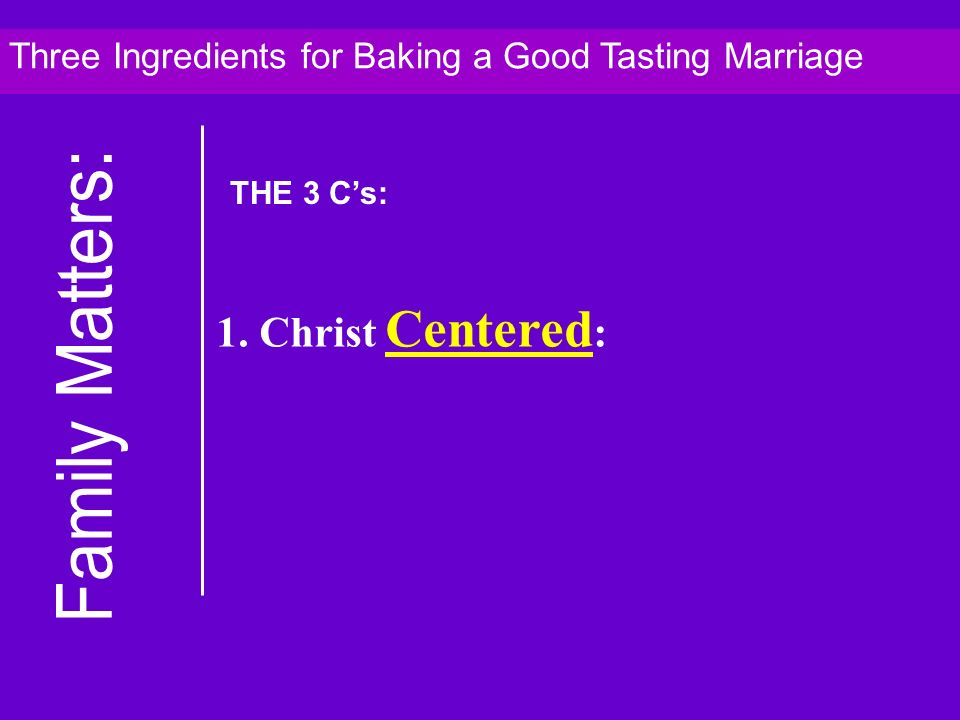 1. Christ Centered : Three Ingredients for Baking a Good Tasting Marriage THE 3 Cs: