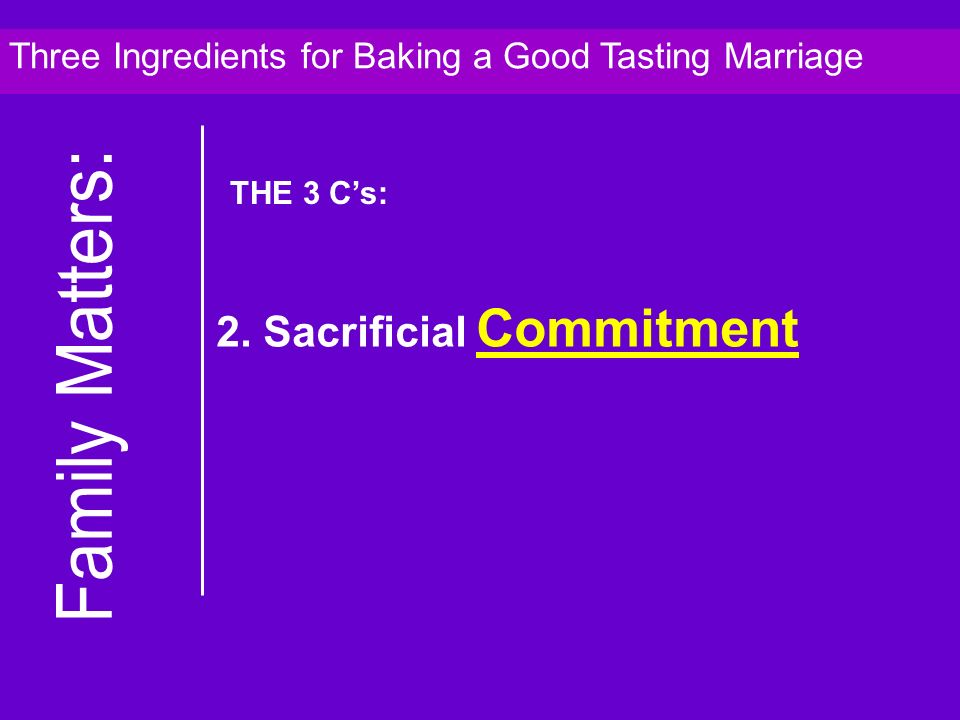 2. Sacrificial Commitment Three Ingredients for Baking a Good Tasting Marriage THE 3 Cs: