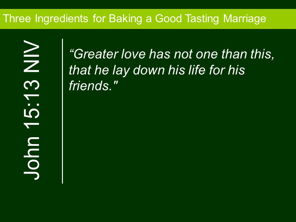 Three Ingredients for Baking a Good Tasting Marriage Greater love has not one than this, that he lay down his life for his friends.
