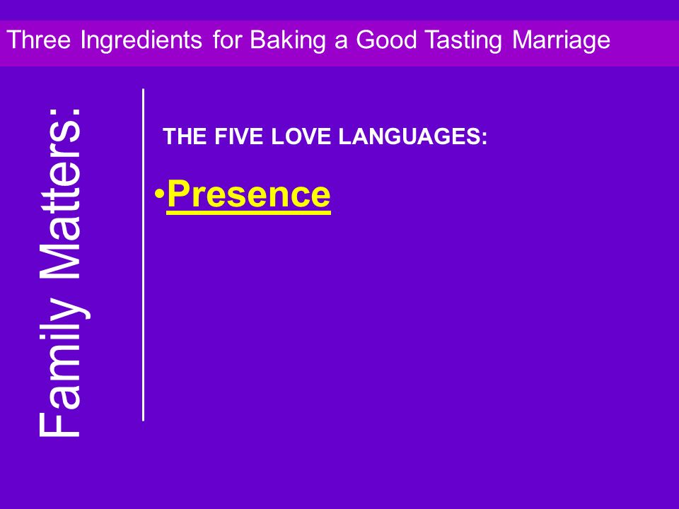 Presence Three Ingredients for Baking a Good Tasting Marriage THE FIVE LOVE LANGUAGES: