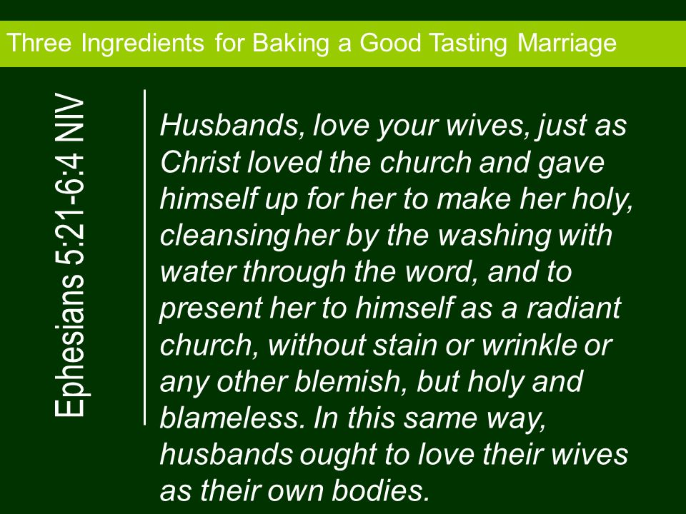 Three Ingredients for Baking a Good Tasting Marriage Husbands, love your wives, just as Christ loved the church and gave himself up for her to make her holy, cleansing her by the washing with water through the word, and to present her to himself as a radiant church, without stain or wrinkle or any other blemish, but holy and blameless.