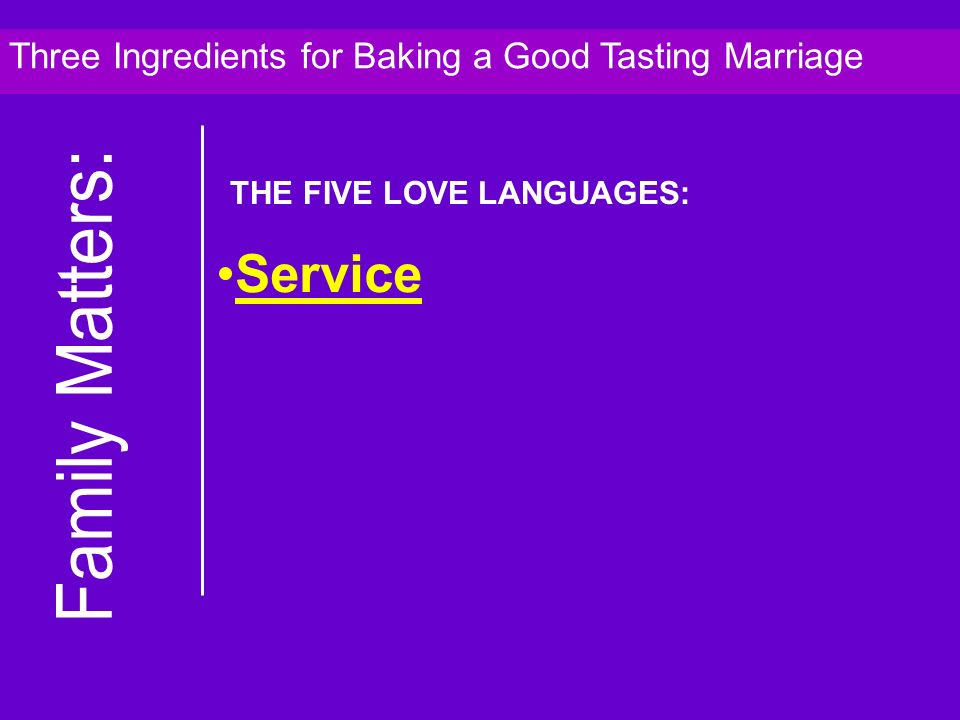 Service Three Ingredients for Baking a Good Tasting Marriage THE FIVE LOVE LANGUAGES: