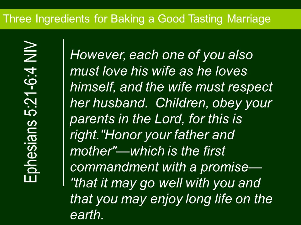 Three Ingredients for Baking a Good Tasting Marriage However, each one of you also must love his wife as he loves himself, and the wife must respect her husband.