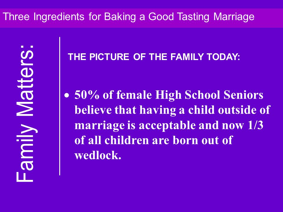 50% of female High School Seniors believe that having a child outside of marriage is acceptable and now 1/3 of all children are born out of wedlock.
