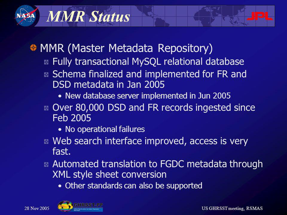 28 Nov 2005US GHRSST meeting, RSMAS MMR Status MMR (Master Metadata Repository) Fully transactional MySQL relational database Schema finalized and implemented for FR and DSD metadata in Jan 2005 New database server implemented in Jun 2005 Over 80,000 DSD and FR records ingested since Feb 2005 No operational failures Web search interface improved, access is very fast.