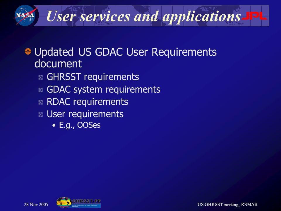28 Nov 2005US GHRSST meeting, RSMAS User services and applications Updated US GDAC User Requirements document GHRSST requirements GDAC system requirements RDAC requirements User requirements E.g., OOSes