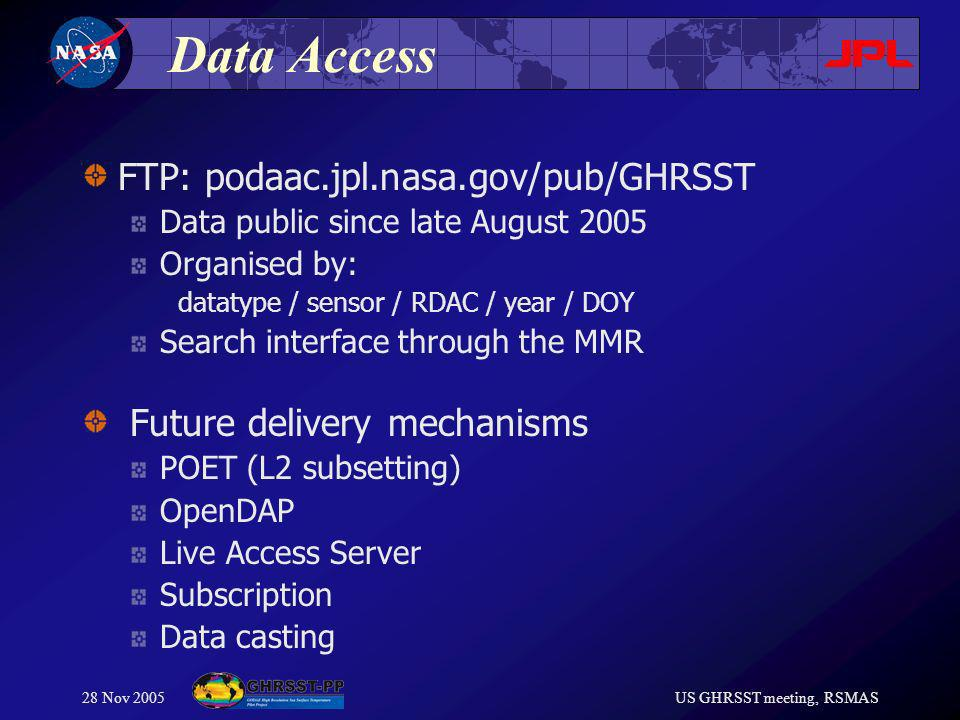 28 Nov 2005US GHRSST meeting, RSMAS Data Access FTP: podaac.jpl.nasa.gov/pub/GHRSST Data public since late August 2005 Organised by: datatype / sensor / RDAC / year / DOY Search interface through the MMR Future delivery mechanisms POET (L2 subsetting) OpenDAP Live Access Server Subscription Data casting
