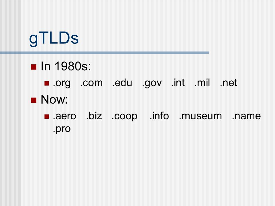 gTLDs In 1980s:.org.com.edu.gov.int.mil.net Now:.aero.biz.coop.info.museum.name.pro
