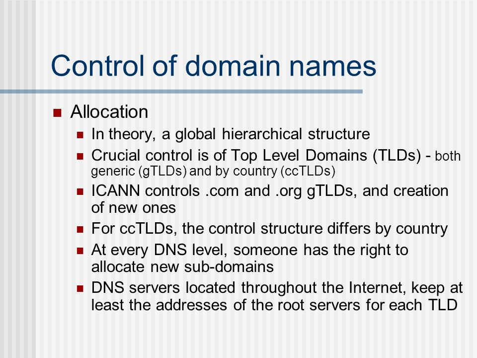 Control of domain names Allocation In theory, a global hierarchical structure Crucial control is of Top Level Domains (TLDs) - both generic (gTLDs) and by country (ccTLDs) ICANN controls.com and.org gTLDs, and creation of new ones For ccTLDs, the control structure differs by country At every DNS level, someone has the right to allocate new sub-domains DNS servers located throughout the Internet, keep at least the addresses of the root servers for each TLD