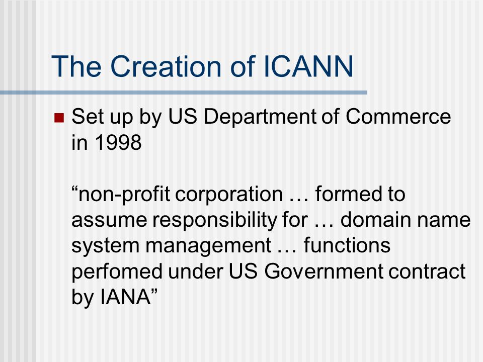The Creation of ICANN Set up by US Department of Commerce in 1998 non-profit corporation … formed to assume responsibility for … domain name system management … functions perfomed under US Government contract by IANA