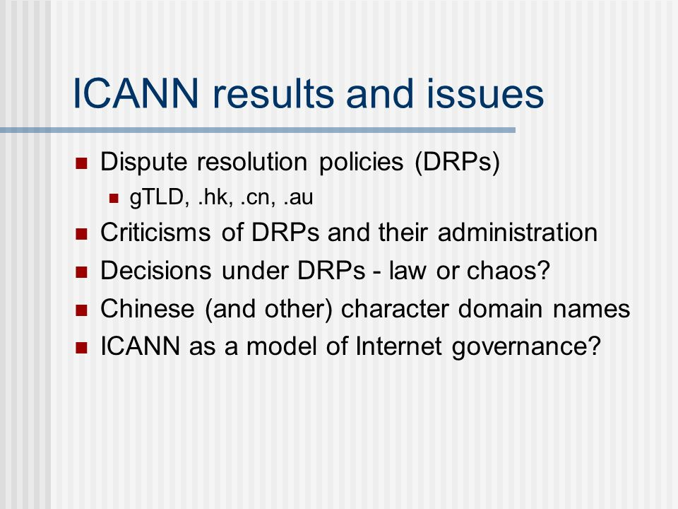 ICANN results and issues Dispute resolution policies (DRPs) gTLD,.hk,.cn,.au Criticisms of DRPs and their administration Decisions under DRPs - law or chaos.