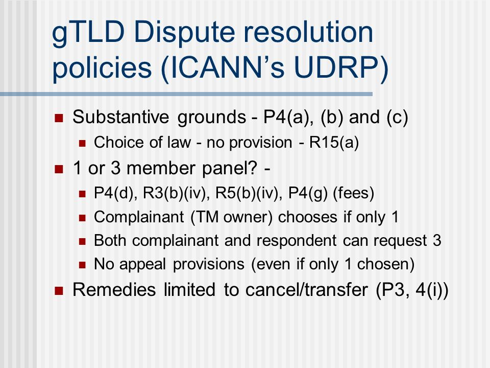 gTLD Dispute resolution policies (ICANNs UDRP) Substantive grounds - P4(a), (b) and (c) Choice of law - no provision - R15(a) 1 or 3 member panel.