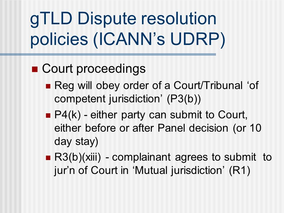 gTLD Dispute resolution policies (ICANNs UDRP) Court proceedings Reg will obey order of a Court/Tribunal of competent jurisdiction (P3(b)) P4(k) - either party can submit to Court, either before or after Panel decision (or 10 day stay) R3(b)(xiii) - complainant agrees to submit to jurn of Court in Mutual jurisdiction (R1)