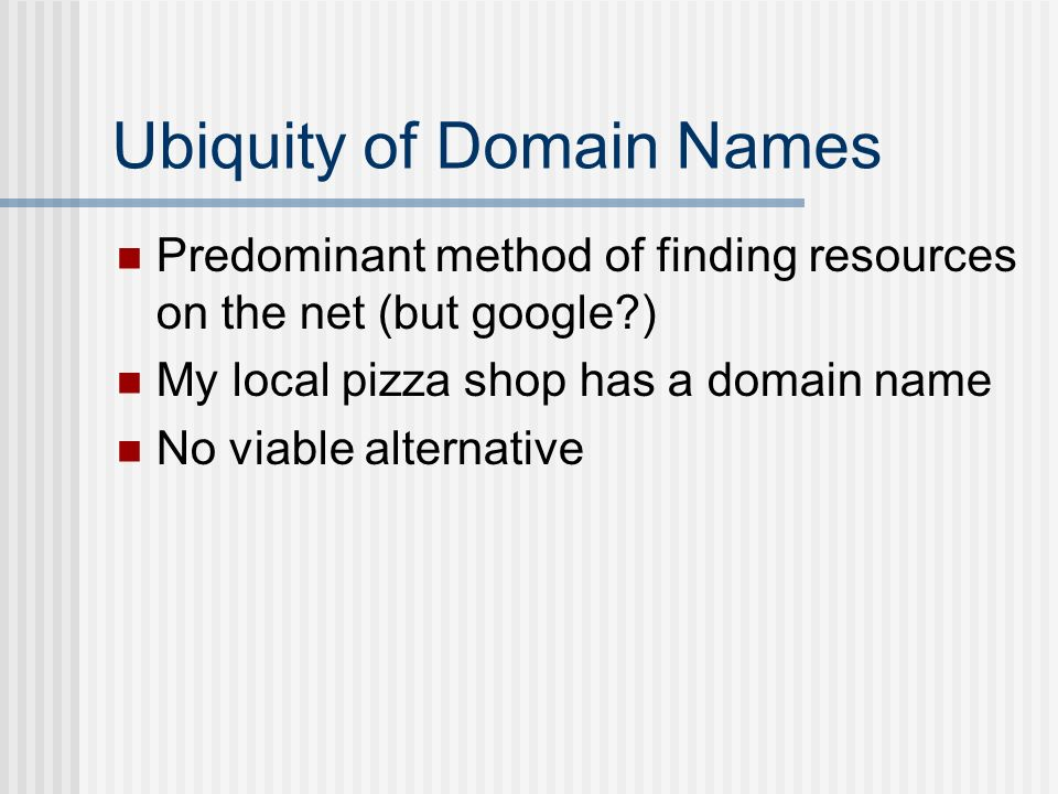 Ubiquity of Domain Names Predominant method of finding resources on the net (but google ) My local pizza shop has a domain name No viable alternative