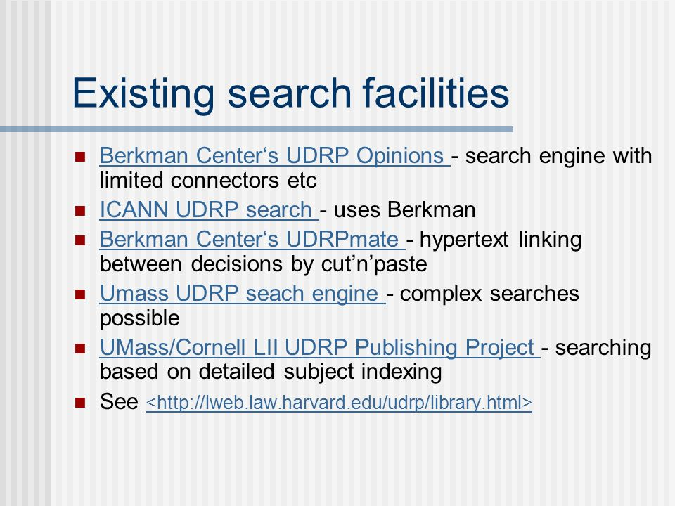 Existing search facilities Berkman Centers UDRP Opinions - search engine with limited connectors etc Berkman Centers UDRP Opinions ICANN UDRP search - uses Berkman ICANN UDRP search Berkman Centers UDRPmate - hypertext linking between decisions by cutnpaste Berkman Centers UDRPmate Umass UDRP seach engine - complex searches possible Umass UDRP seach engine UMass/Cornell LII UDRP Publishing Project - searching based on detailed subject indexing UMass/Cornell LII UDRP Publishing Project See