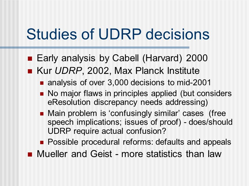 Studies of UDRP decisions Early analysis by Cabell (Harvard) 2000 Kur UDRP, 2002, Max Planck Institute analysis of over 3,000 decisions to mid-2001 No major flaws in principles applied (but considers eResolution discrepancy needs addressing) Main problem is confusingly similar cases (free speech implications; issues of proof) - does/should UDRP require actual confusion.