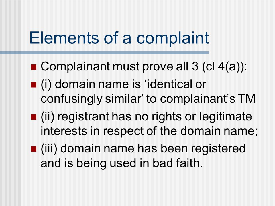 Elements of a complaint Complainant must prove all 3 (cl 4(a)): (i) domain name is identical or confusingly similar to complainants TM (ii) registrant has no rights or legitimate interests in respect of the domain name; (iii) domain name has been registered and is being used in bad faith.