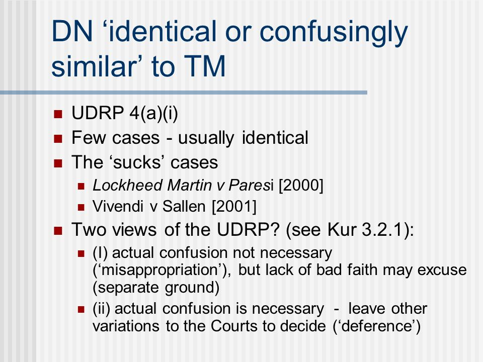 DN identical or confusingly similar to TM UDRP 4(a)(i) Few cases - usually identical The sucks cases Lockheed Martin v Paresi [2000] Vivendi v Sallen [2001] Two views of the UDRP.