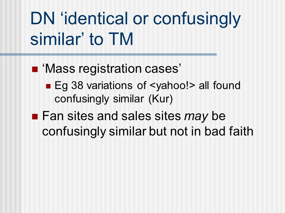 DN identical or confusingly similar to TM Mass registration cases Eg 38 variations of all found confusingly similar (Kur) Fan sites and sales sites may be confusingly similar but not in bad faith