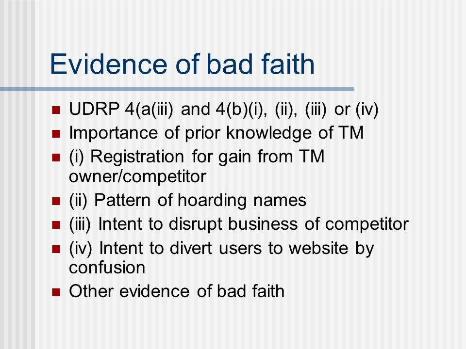 Evidence of bad faith UDRP 4(a(iii) and 4(b)(i), (ii), (iii) or (iv) Importance of prior knowledge of TM (i) Registration for gain from TM owner/competitor (ii) Pattern of hoarding names (iii) Intent to disrupt business of competitor (iv) Intent to divert users to website by confusion Other evidence of bad faith