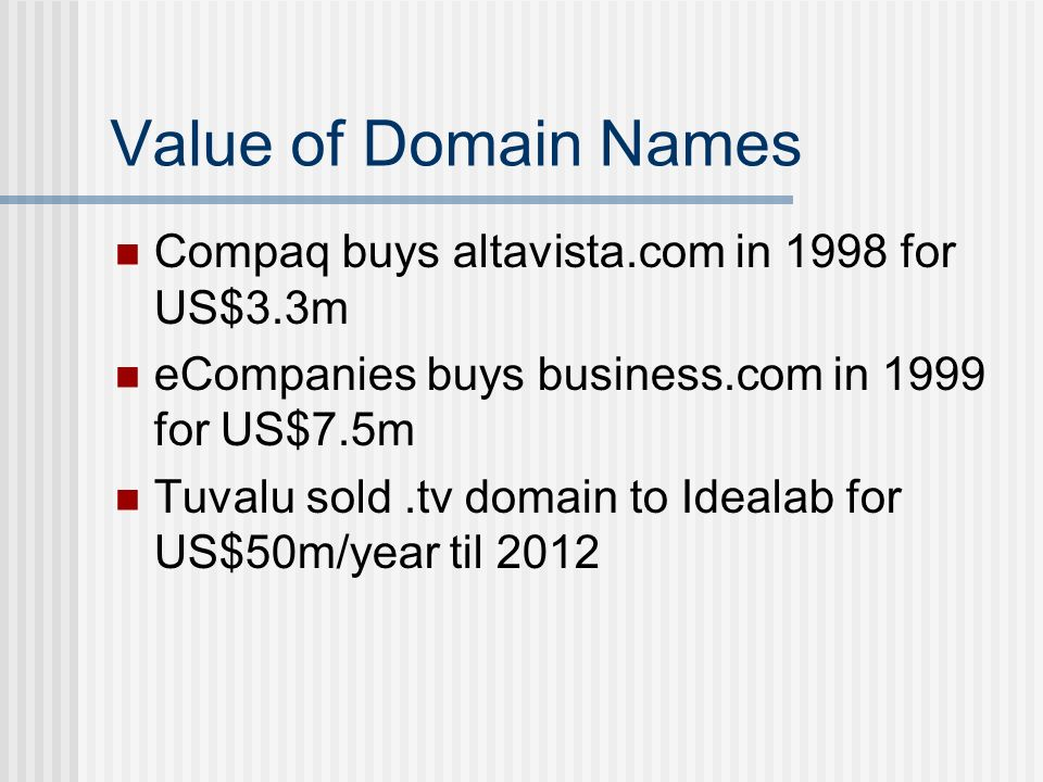 Value of Domain Names Compaq buys altavista.com in 1998 for US$3.3m eCompanies buys business.com in 1999 for US$7.5m Tuvalu sold.tv domain to Idealab for US$50m/year til 2012