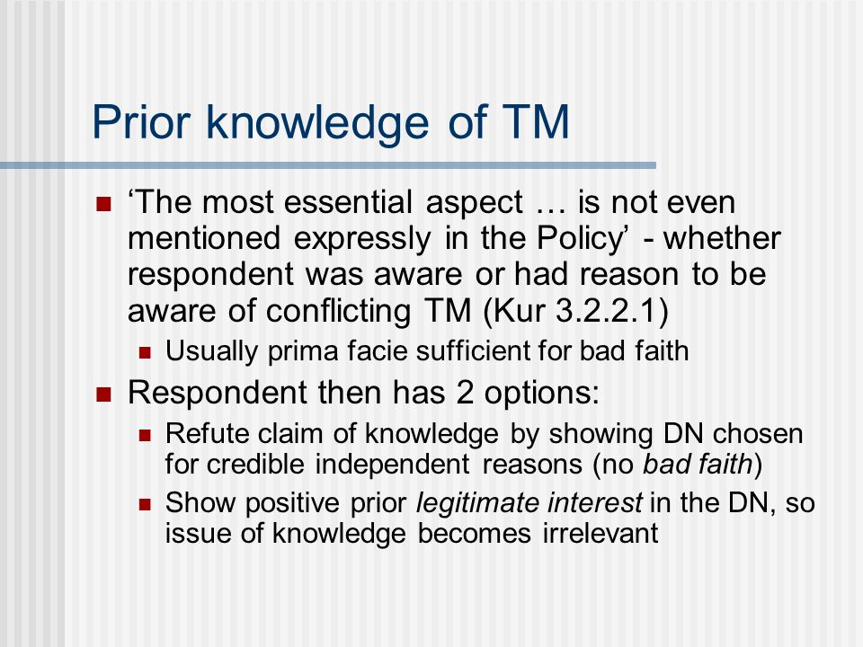 Prior knowledge of TM The most essential aspect … is not even mentioned expressly in the Policy - whether respondent was aware or had reason to be aware of conflicting TM (Kur 3.2.2.1) Usually prima facie sufficient for bad faith Respondent then has 2 options: Refute claim of knowledge by showing DN chosen for credible independent reasons (no bad faith) Show positive prior legitimate interest in the DN, so issue of knowledge becomes irrelevant