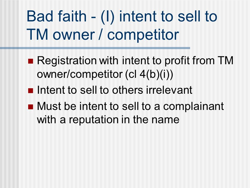 Bad faith - (I) intent to sell to TM owner / competitor Registration with intent to profit from TM owner/competitor (cl 4(b)(i)) Intent to sell to others irrelevant Must be intent to sell to a complainant with a reputation in the name