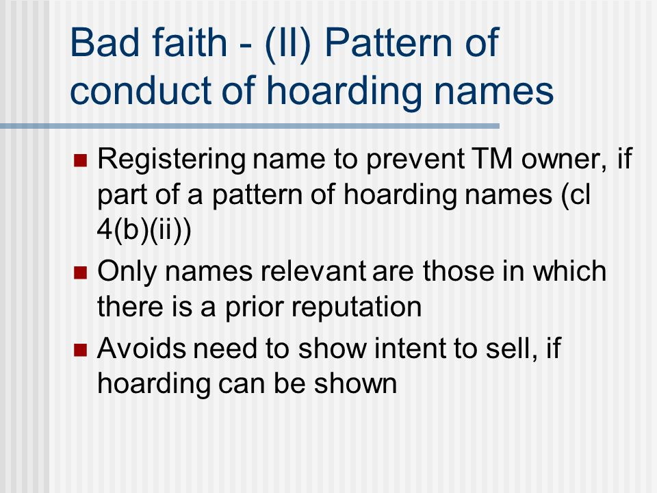 Bad faith - (II) Pattern of conduct of hoarding names Registering name to prevent TM owner, if part of a pattern of hoarding names (cl 4(b)(ii)) Only names relevant are those in which there is a prior reputation Avoids need to show intent to sell, if hoarding can be shown