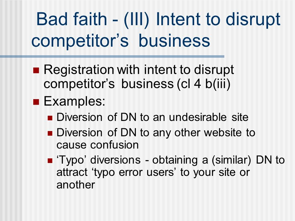 Bad faith - (III) Intent to disrupt competitors business Registration with intent to disrupt competitors business (cl 4 b(iii) Examples: Diversion of DN to an undesirable site Diversion of DN to any other website to cause confusion Typo diversions - obtaining a (similar) DN to attract typo error users to your site or another