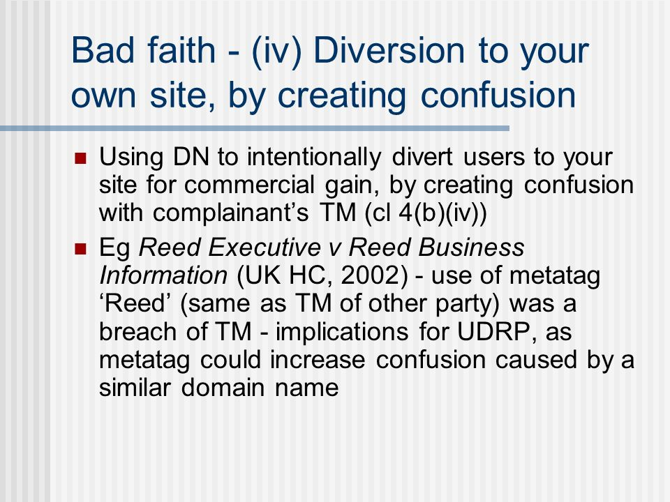 Bad faith - (iv) Diversion to your own site, by creating confusion Using DN to intentionally divert users to your site for commercial gain, by creating confusion with complainants TM (cl 4(b)(iv)) Eg Reed Executive v Reed Business Information (UK HC, 2002) - use of metatag Reed (same as TM of other party) was a breach of TM - implications for UDRP, as metatag could increase confusion caused by a similar domain name