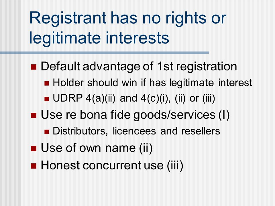 Registrant has no rights or legitimate interests Default advantage of 1st registration Holder should win if has legitimate interest UDRP 4(a)(ii) and 4(c)(i), (ii) or (iii) Use re bona fide goods/services (I) Distributors, licencees and resellers Use of own name (ii) Honest concurrent use (iii)