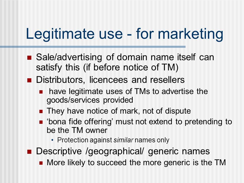 Legitimate use - for marketing Sale/advertising of domain name itself can satisfy this (if before notice of TM) Distributors, licencees and resellers have legitimate uses of TMs to advertise the goods/services provided They have notice of mark, not of dispute bona fide offering must not extend to pretending to be the TM owner Protection against similar names only Descriptive /geographical/ generic names More likely to succeed the more generic is the TM