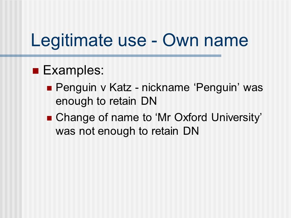 Legitimate use - Own name Examples: Penguin v Katz - nickname Penguin was enough to retain DN Change of name to Mr Oxford University was not enough to retain DN
