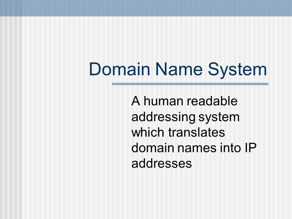 Domain Name System A human readable addressing system which translates domain names into IP addresses