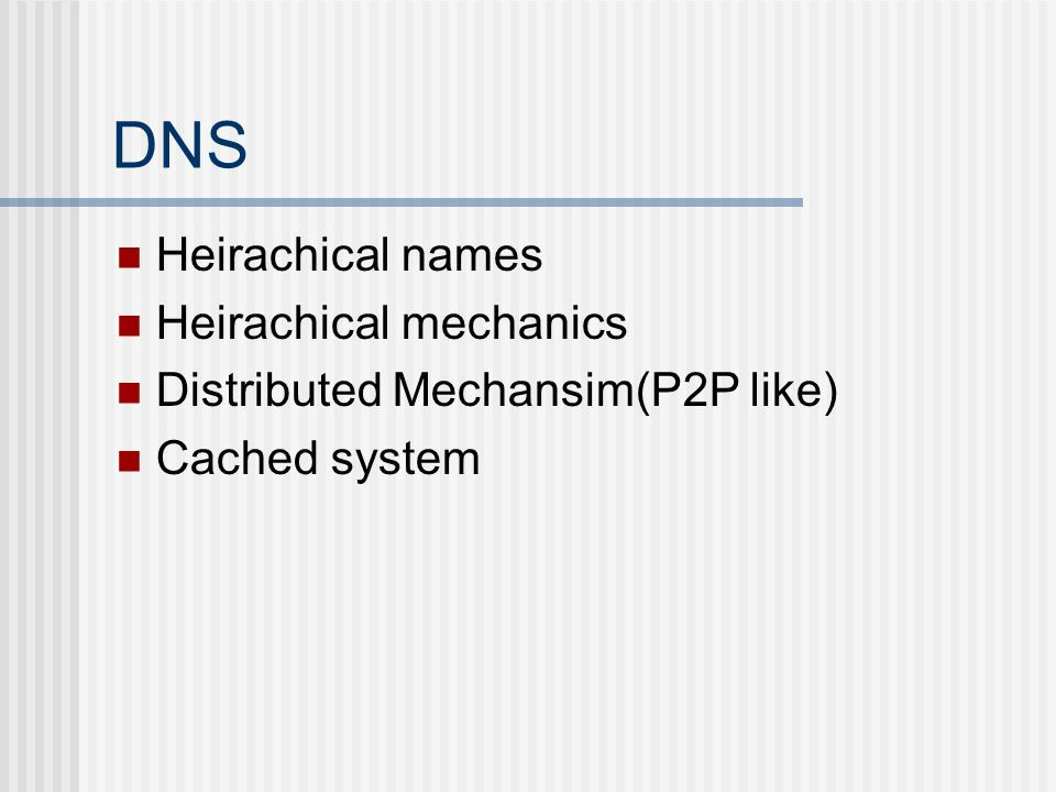 DNS Heirachical names Heirachical mechanics Distributed Mechansim(P2P like) Cached system