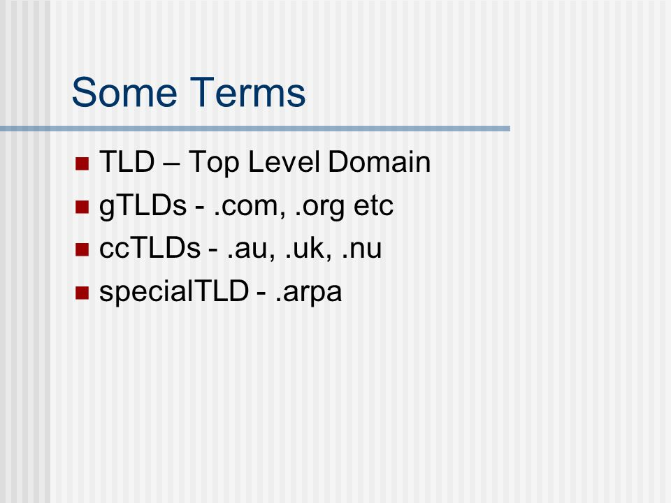 Some Terms TLD – Top Level Domain gTLDs -.com,.org etc ccTLDs -.au,.uk,.nu specialTLD -.arpa