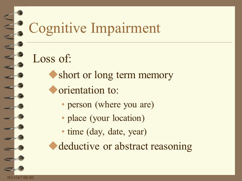Cognitive Impairment Loss of: ushort or long term memory uorientation to: person (where you are) place (your location) time (day, date, year) udeductive or abstract reasoning NS1047-99-60