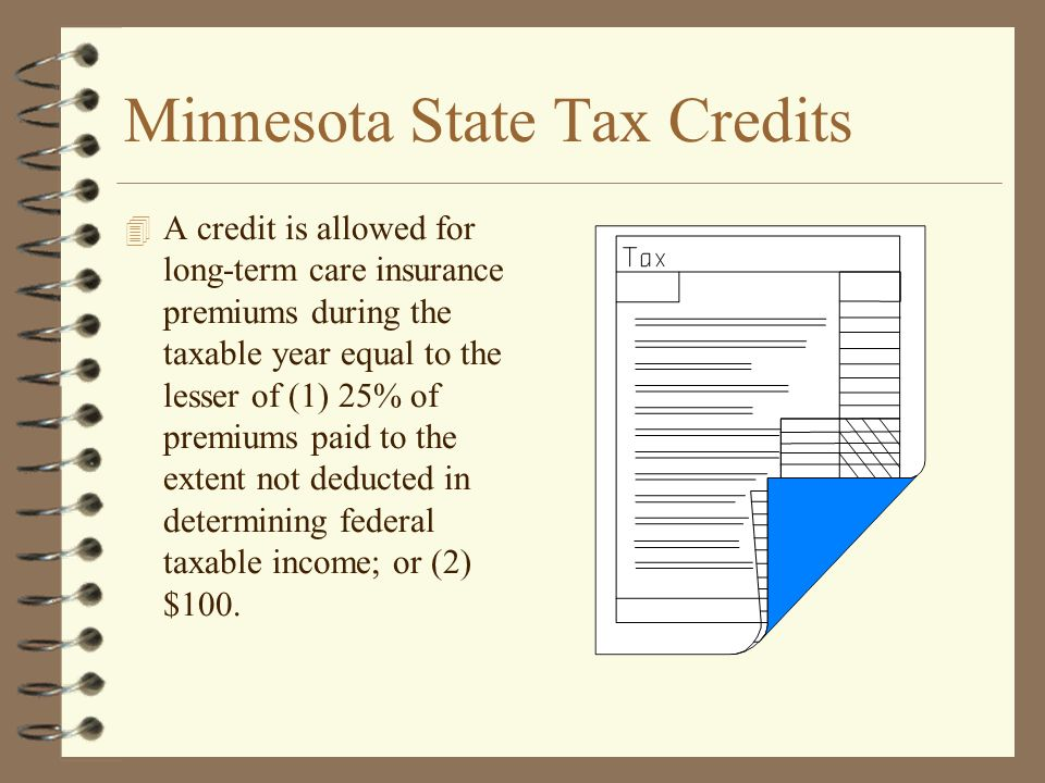 Minnesota State Tax Credits 4 A credit is allowed for long-term care insurance premiums during the taxable year equal to the lesser of (1) 25% of premiums paid to the extent not deducted in determining federal taxable income; or (2) $100.